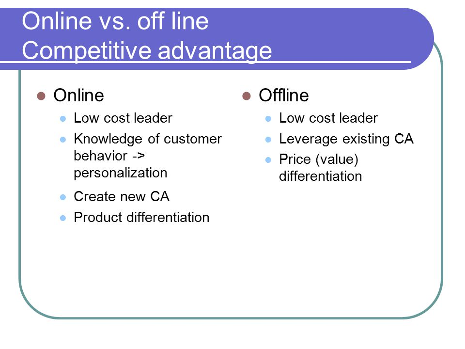 Online vs. off line Competitive advantage Online Low cost leader Knowledge of customer behavior -> personalization Create new CA Product differentiati
