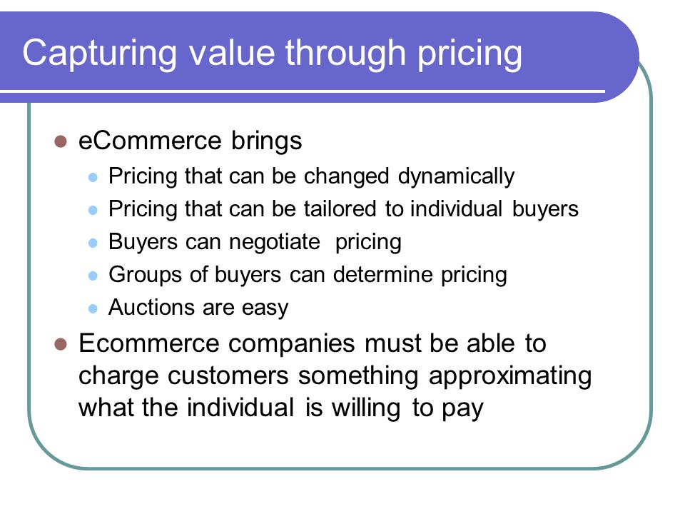 Capturing value through pricing eCommerce brings Pricing that can be changed dynamically Pricing that can be tailored to individual buyers Buyers can negotiate pricing Groups of buyers can determine pricing Auctions are easy Ecommerce companies must be able to charge customers something approximating what the individual is willing to pay
