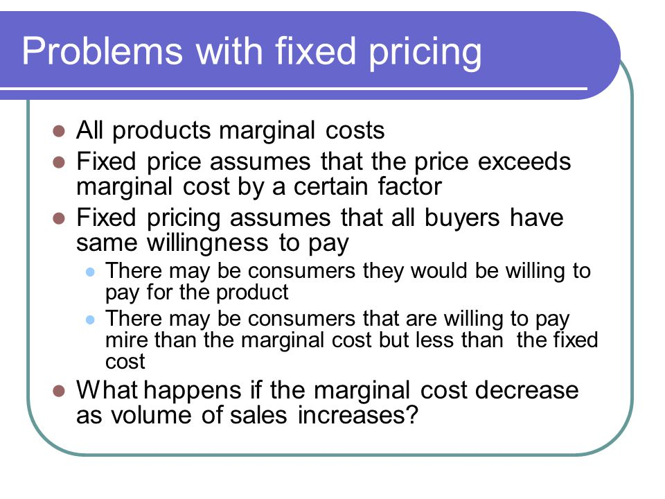 Problems with fixed pricing All products marginal costs Fixed price assumes that the price exceeds marginal cost by a certain factor Fixed pricing assumes that all buyers have same willingness to pay There may be consumers they would be willing to pay for the product There may be consumers that are willing to pay mire than the marginal cost but less than the fixed cost What happens if the marginal cost decrease as volume of sales increases