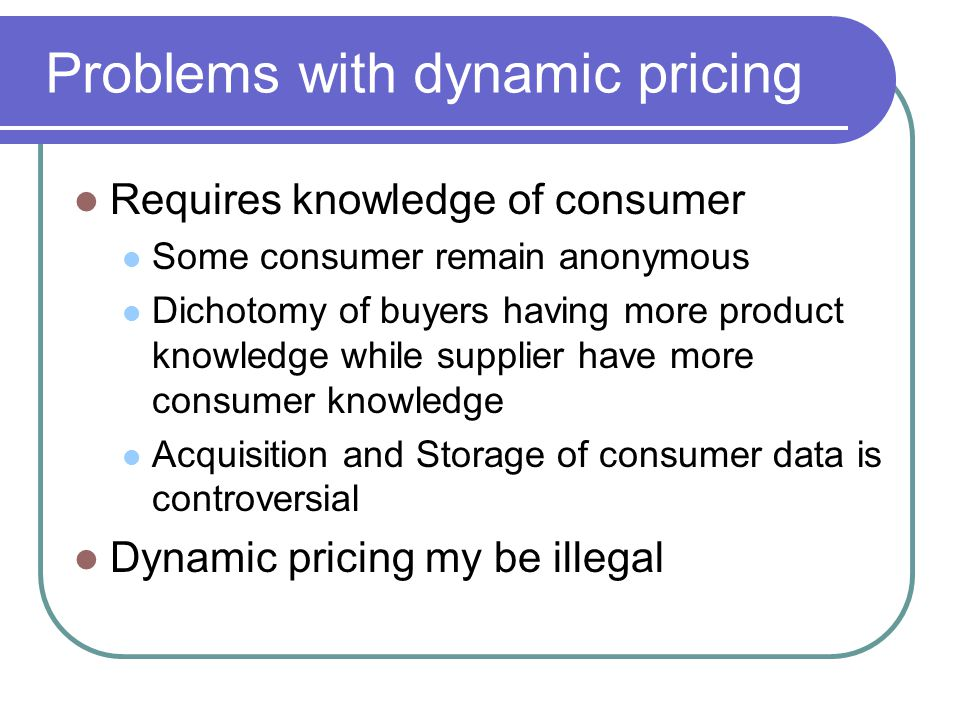 Problems with dynamic pricing Requires knowledge of consumer Some consumer remain anonymous Dichotomy of buyers having more product knowledge while supplier have more consumer knowledge Acquisition and Storage of consumer data is controversial Dynamic pricing my be illegal