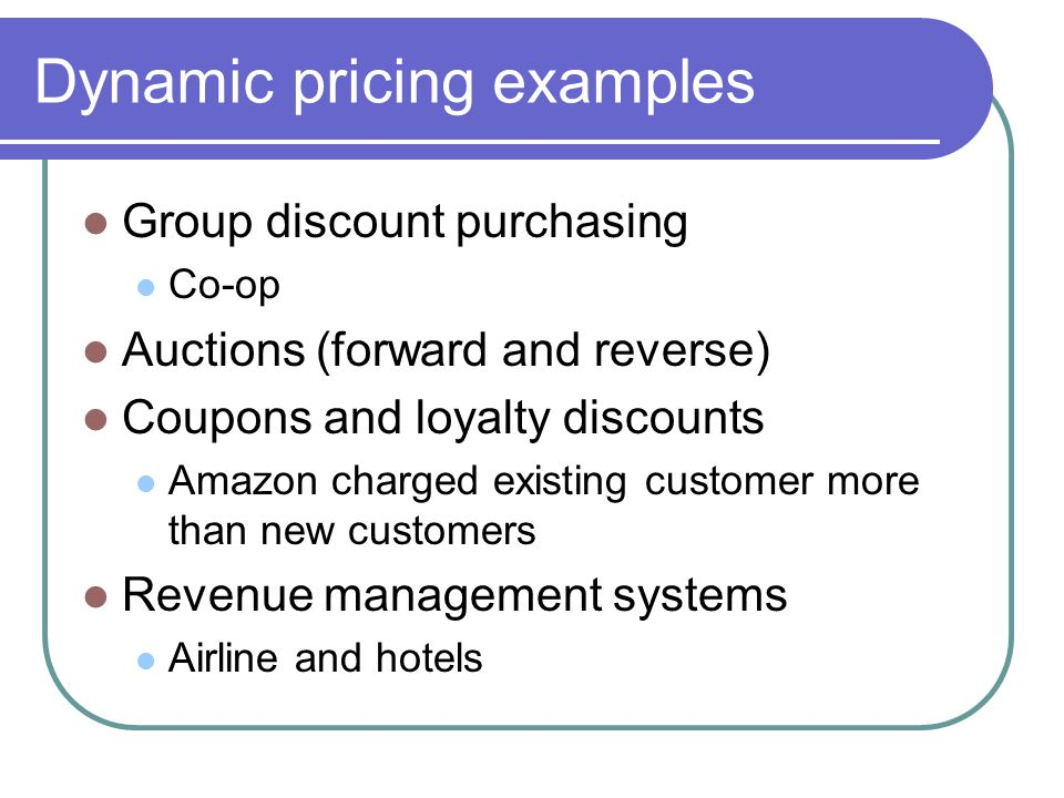 Dynamic pricing examples Group discount purchasing Co-op Auctions (forward and reverse) Coupons and loyalty discounts Amazon charged existing customer more than new customers Revenue management systems Airline and hotels