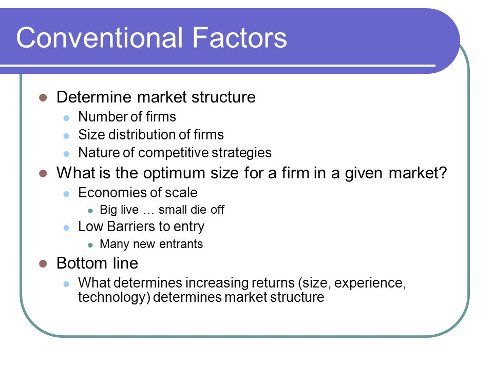 Conventional Factors Determine market structure Number of firms Size distribution of firms Nature of competitive strategies What is the optimum size for a firm in a given market.