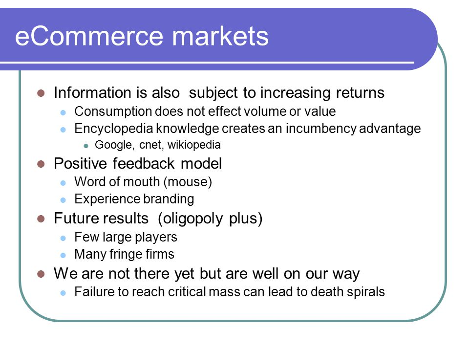 eCommerce markets Information is also subject to increasing returns Consumption does not effect volume or value Encyclopedia knowledge creates an incumbency advantage Google, cnet, wikiopedia Positive feedback model Word of mouth (mouse) Experience branding Future results (oligopoly plus) Few large players Many fringe firms We are not there yet but are well on our way Failure to reach critical mass can lead to death spirals