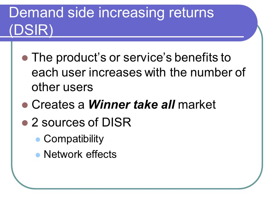 Demand side increasing returns (DSIR) The product's or service's benefits to each user increases with the number of other users Creates a Winner take all market 2 sources of DISR Compatibility Network effects