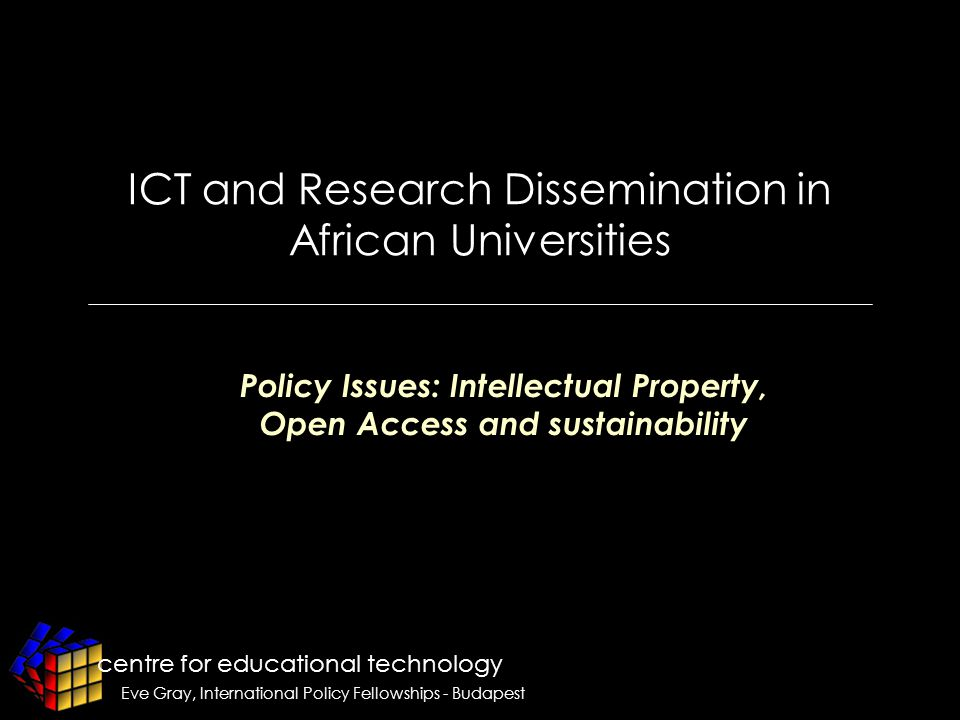 centre for educational technology Eve Gray, International Policy Fellowships - Budapest ICT and Research Dissemination in African Universities Policy Issues: Intellectual Property, Open Access and sustainability