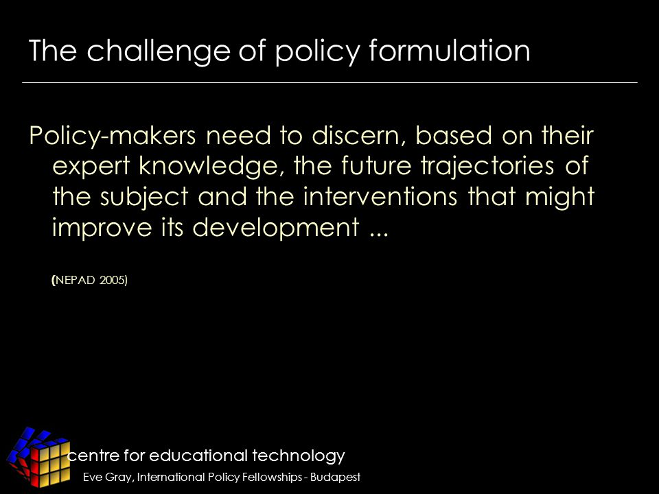 centre for educational technology Eve Gray, International Policy Fellowships - Budapest The challenge of policy formulation Policy-makers need to discern, based on their expert knowledge, the future trajectories of the subject and the interventions that might improve its development...