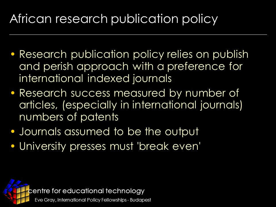 centre for educational technology Eve Gray, International Policy Fellowships - Budapest African research publication policy Research publication policy relies on publish and perish approach with a preference for international indexed journals Research success measured by number of articles, (especially in international journals) numbers of patents Journals assumed to be the output University presses must break even
