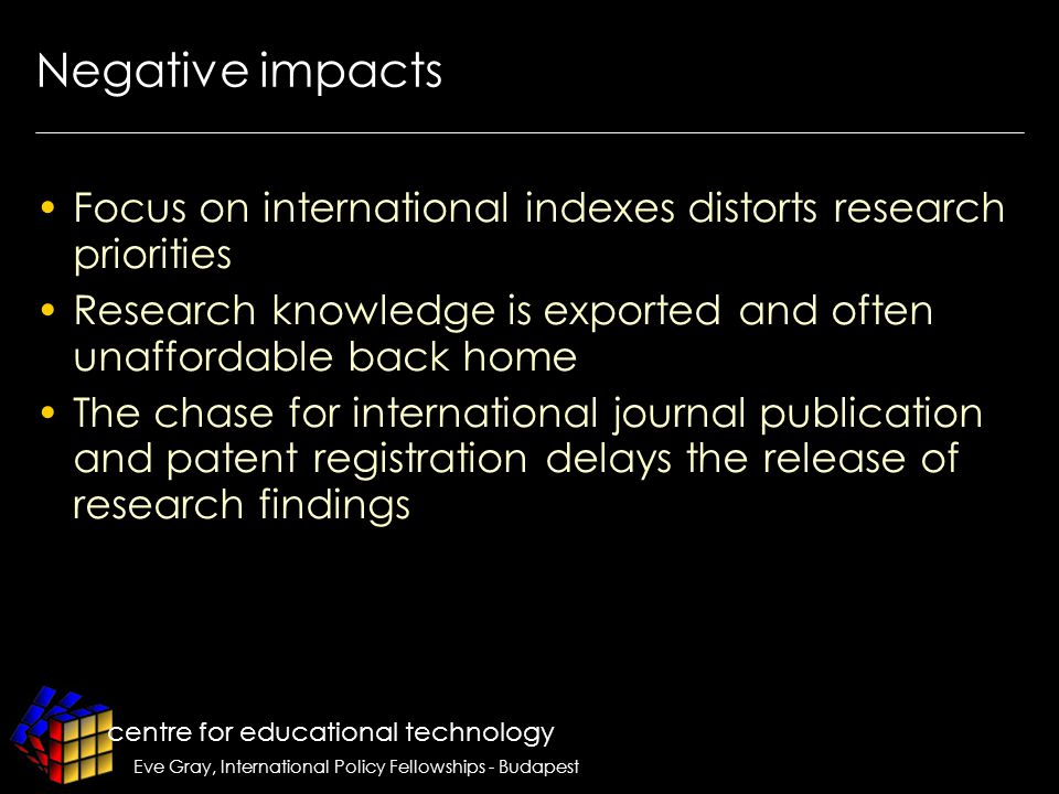 centre for educational technology Eve Gray, International Policy Fellowships - Budapest Negative impacts Focus on international indexes distorts research priorities Research knowledge is exported and often unaffordable back home The chase for international journal publication and patent registration delays the release of research findings m works to create a club that excludes outsiders through its selection processes and value criteria