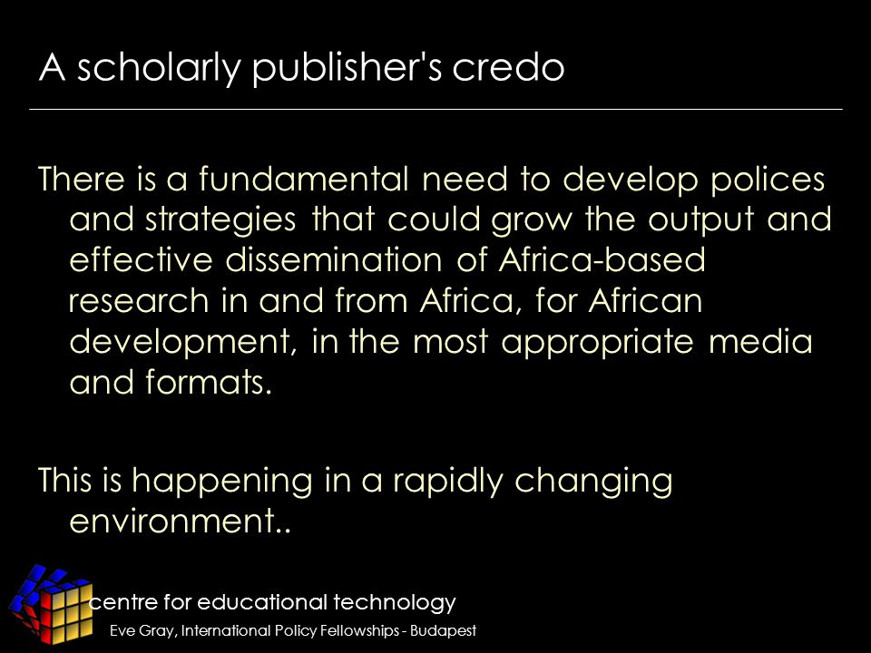 centre for educational technology Eve Gray, International Policy Fellowships - Budapest A scholarly publisher s credo There is a fundamental need to develop polices and strategies that could grow the output and effective dissemination of Africa-based research in and from Africa, for African development, in the most appropriate media and formats.