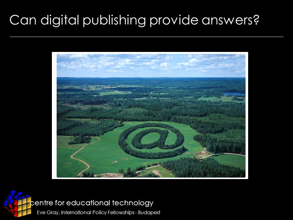 centre for educational technology Eve Gray, International Policy Fellowships - Budapest Can digital publishing provide answers