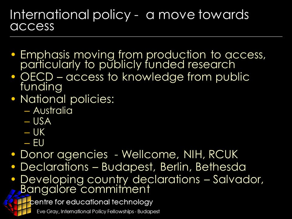 centre for educational technology Eve Gray, International Policy Fellowships - Budapest International policy - a move towards access Emphasis moving from production to access, particularly to publicly funded research OECD – access to knowledge from public funding National policies: – Australia – USA – UK – EU Donor agencies - Wellcome, NIH, RCUK Declarations – Budapest, Berlin, Bethesda Developing country declarations – Salvador, Bangalore commitment