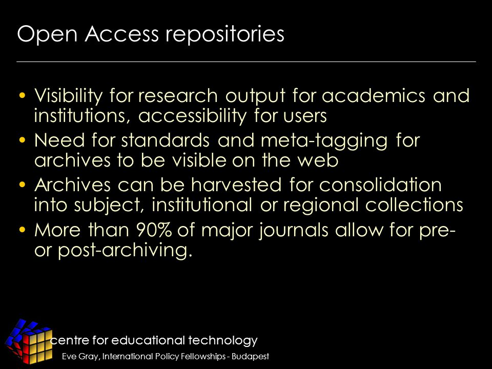 centre for educational technology Eve Gray, International Policy Fellowships - Budapest Open Access repositories Visibility for research output for academics and institutions, accessibility for users Need for standards and meta-tagging for archives to be visible on the web Archives can be harvested for consolidation into subject, institutional or regional collections More than 90% of major journals allow for pre- or post-archiving.