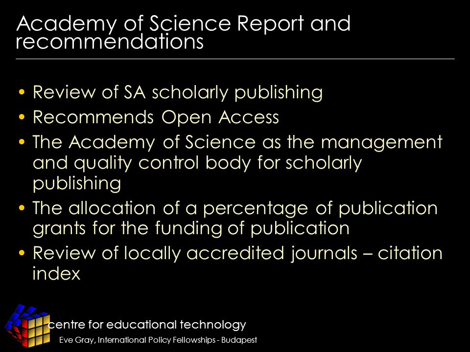 centre for educational technology Eve Gray, International Policy Fellowships - Budapest Academy of Science Report and recommendations Review of SA scholarly publishing Recommends Open Access The Academy of Science as the management and quality control body for scholarly publishing The allocation of a percentage of publication grants for the funding of publication Review of locally accredited journals – citation index