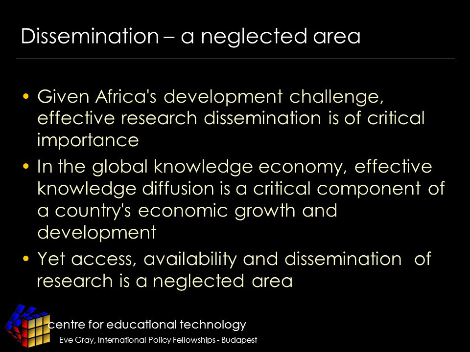 centre for educational technology Eve Gray, International Policy Fellowships - Budapest Dissemination – a neglected area Given Africa s development challenge, effective research dissemination is of critical importance In the global knowledge economy, effective knowledge diffusion is a critical component of a country s economic growth and development Yet access, availability and dissemination of research is a neglected area