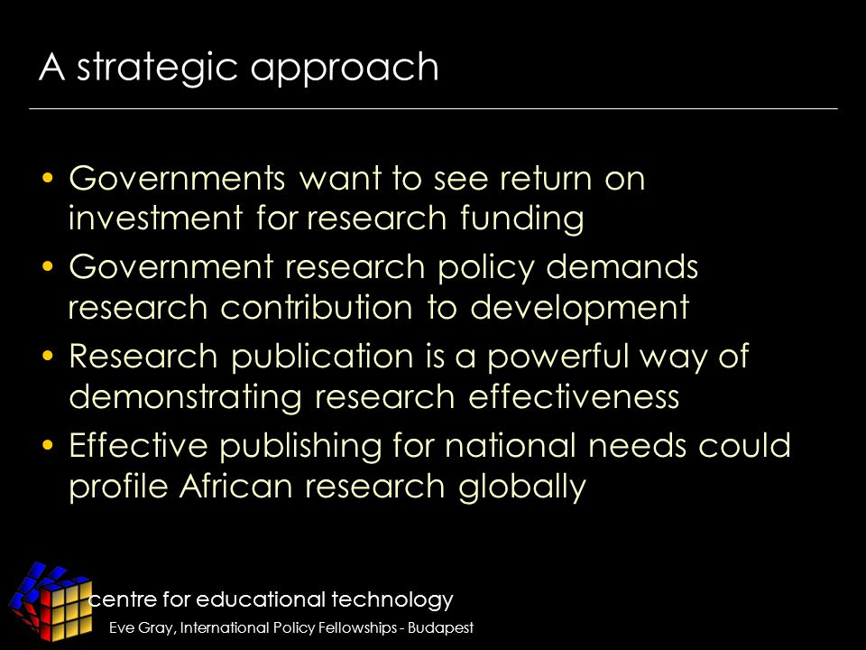 centre for educational technology Eve Gray, International Policy Fellowships - Budapest A strategic approach Governments want to see return on investment for research funding Government research policy demands research contribution to development Research publication is a powerful way of demonstrating research effectiveness Effective publishing for national needs could profile African research globally