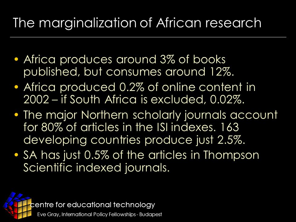 centre for educational technology Eve Gray, International Policy Fellowships - Budapest The marginalization of African research Africa produces around 3% of books published, but consumes around 12%.
