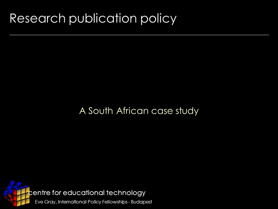 centre for educational technology Eve Gray, International Policy Fellowships - Budapest Research publication policy A South African case study