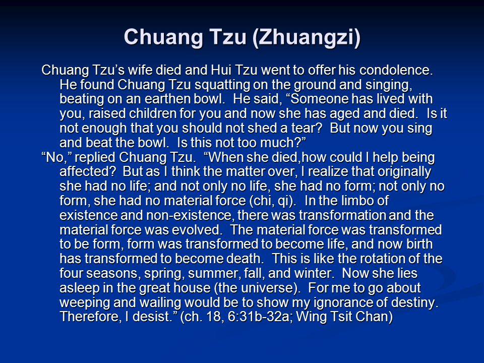 Chuang Tzu (Zhuangzi) Chuang Tzu's wife died and Hui Tzu went to offer his condolence. He found Chuang Tzu squatting on the ground and singing, beatin