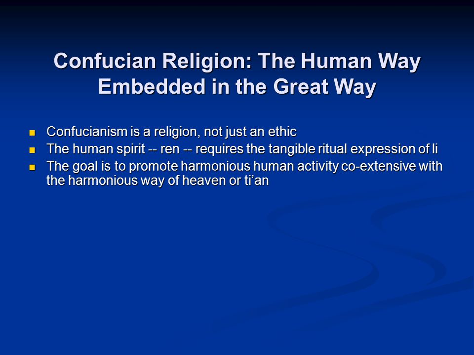 Confucian Religion: The Human Way Embedded in the Great Way Confucianism is a religion, not just an ethic Confucianism is a religion, not just an ethi