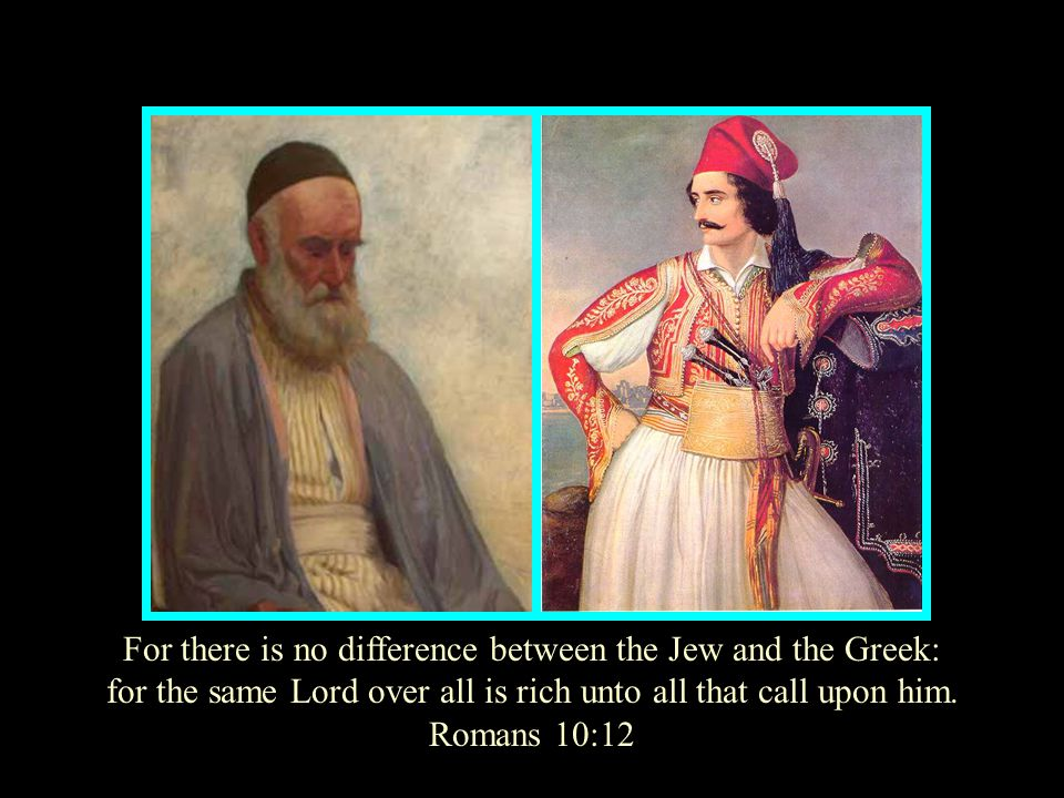 For there is no difference between the Jew and the Greek: for the same Lord over all is rich unto all that call upon him. Romans 10:12