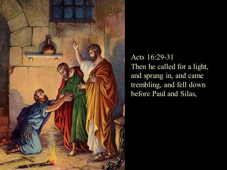 Then he called for a light, and sprang in, and came trembling, and fell down before Paul and Silas, Acts 16:29-31