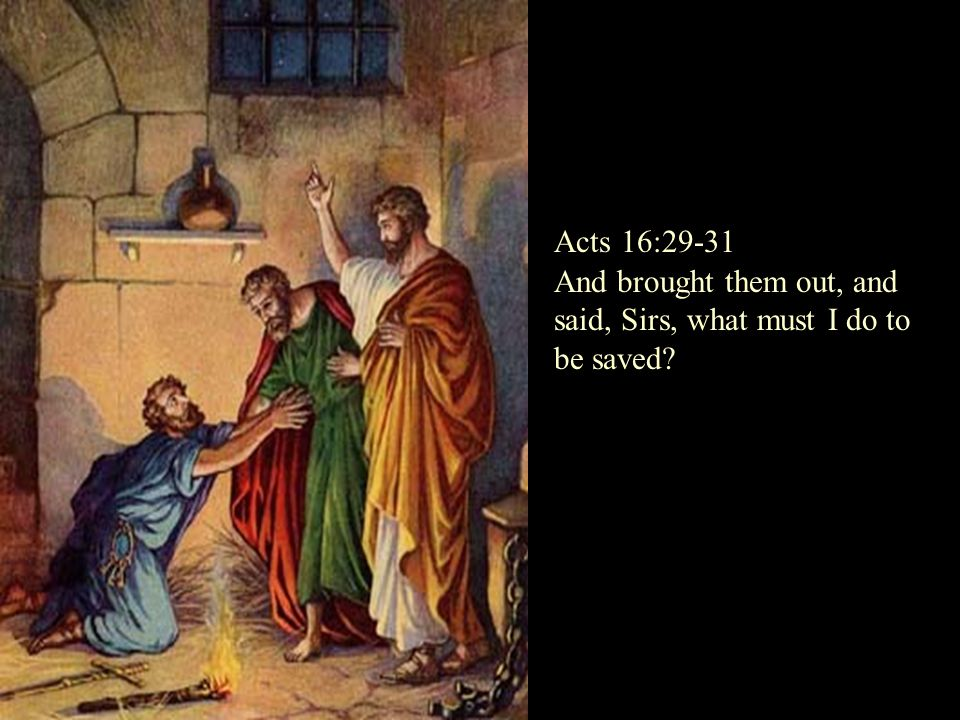 And brought them out, and said, Sirs, what must I do to be saved? Acts 16:29-31