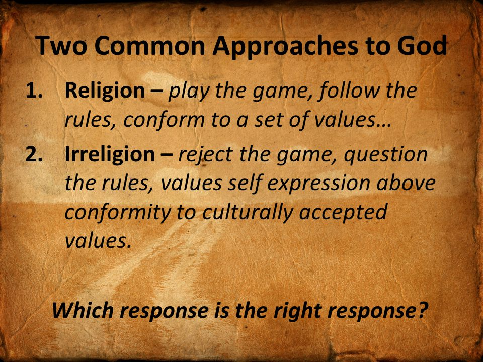 Two Common Approaches to God 1.Religion – play the game, follow the rules, conform to a set of values… 2.Irreligion – reject the game, question the rules, values self expression above conformity to culturally accepted values.