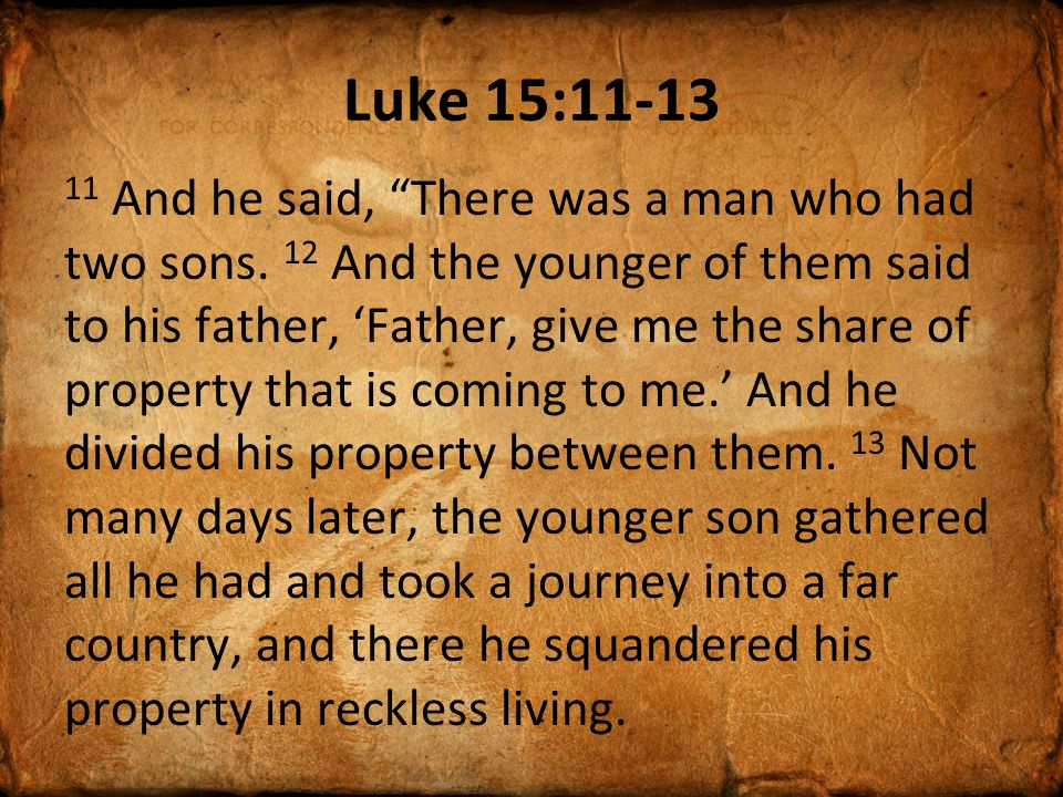 Luke 15:11-13 11 And he said, There was a man who had two sons.
