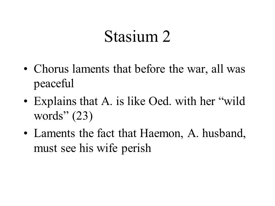 "Stasium 2 Chorus laments that before the war, all was peaceful Explains that A. is like Oed. with her ""wild words"" (23) Laments the fact that Haemon,"