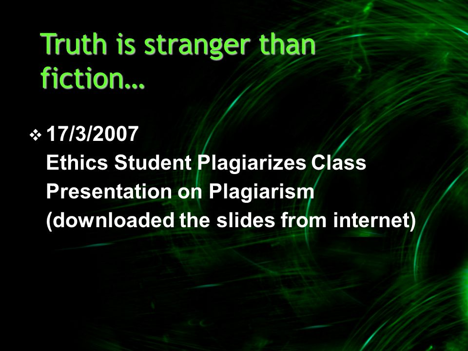  17/3/2007 Ethics Student Plagiarizes Class Presentation on Plagiarism (downloaded the slides from internet) Truth is stranger than fiction…