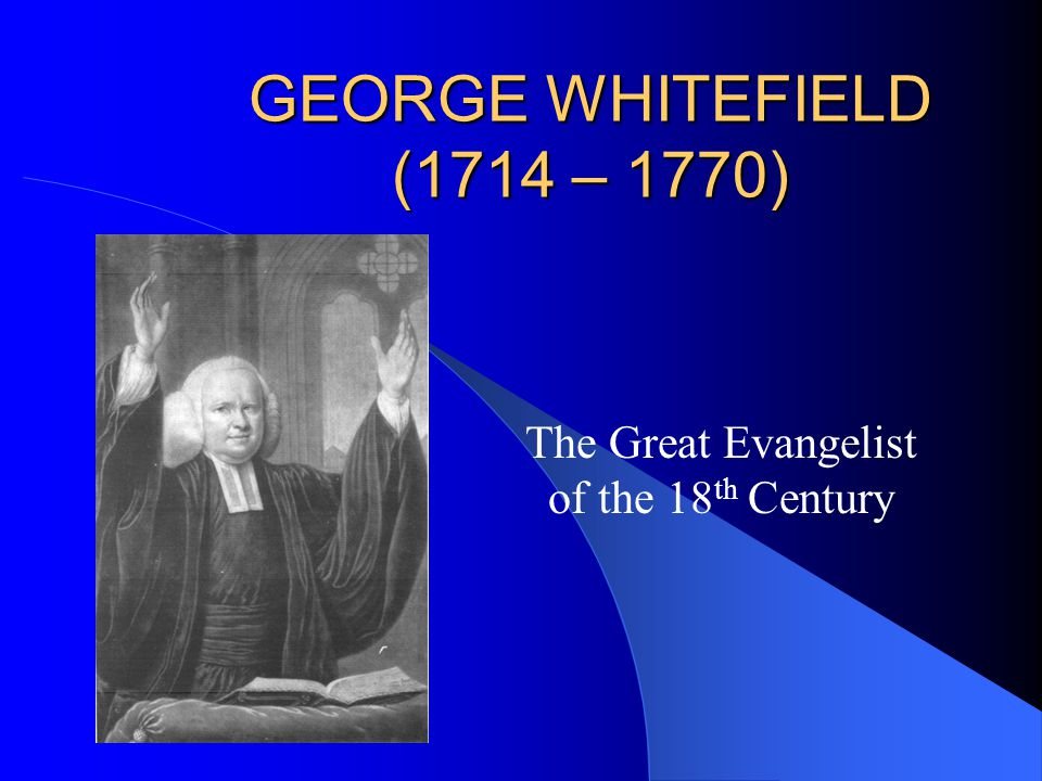 GEORGE WHITEFIELD (1714 – 1770) The Great Evangelist of the 18 th Century