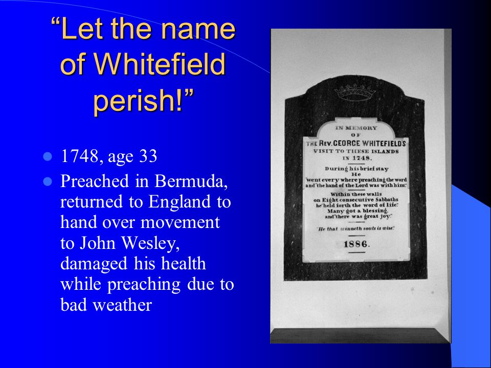 Let the name of Whitefield perish! 1748, age 33 Preached in Bermuda, returned to England to hand over movement to John Wesley, damaged his health while preaching due to bad weather