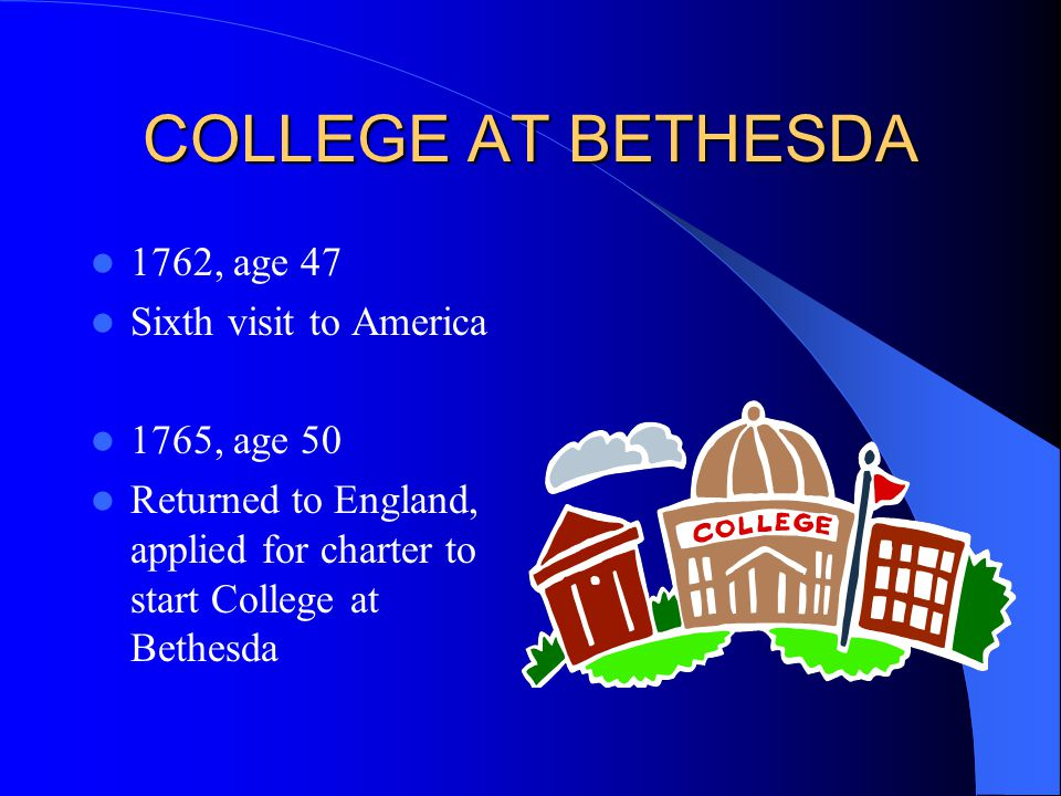 COLLEGE AT BETHESDA 1762, age 47 Sixth visit to America 1765, age 50 Returned to England, applied for charter to start College at Bethesda