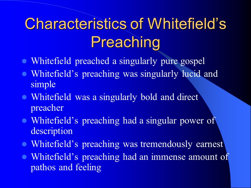 Characteristics of Whitefield's Preaching Whitefield preached a singularly pure gospel Whitefield's preaching was singularly lucid and simple Whitefield was a singularly bold and direct preacher Whitefield's preaching had a singular power of description Whitefield's preaching was tremendously earnest Whitefield's preaching had an immense amount of pathos and feeling