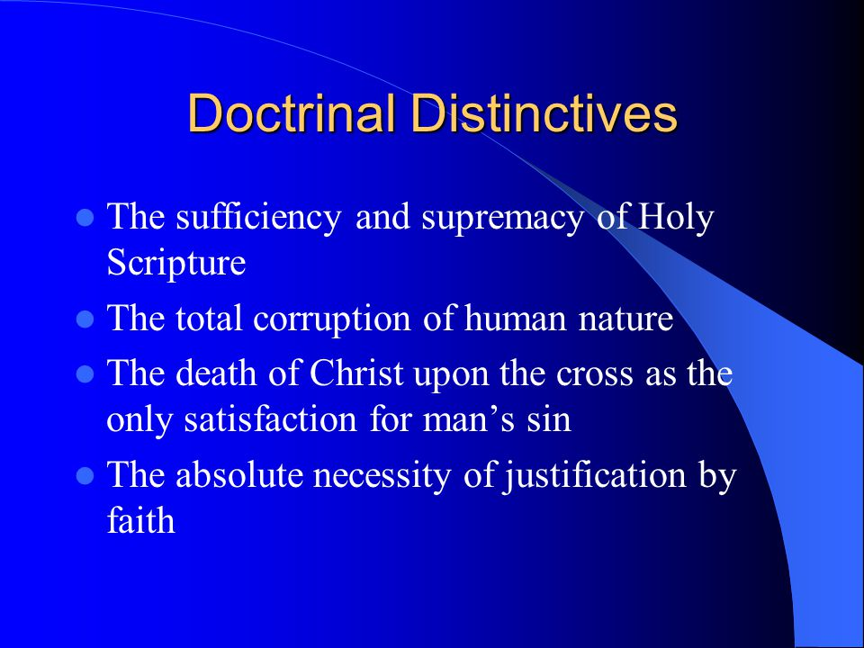 Doctrinal Distinctives The sufficiency and supremacy of Holy Scripture The total corruption of human nature The death of Christ upon the cross as the only satisfaction for man's sin The absolute necessity of justification by faith