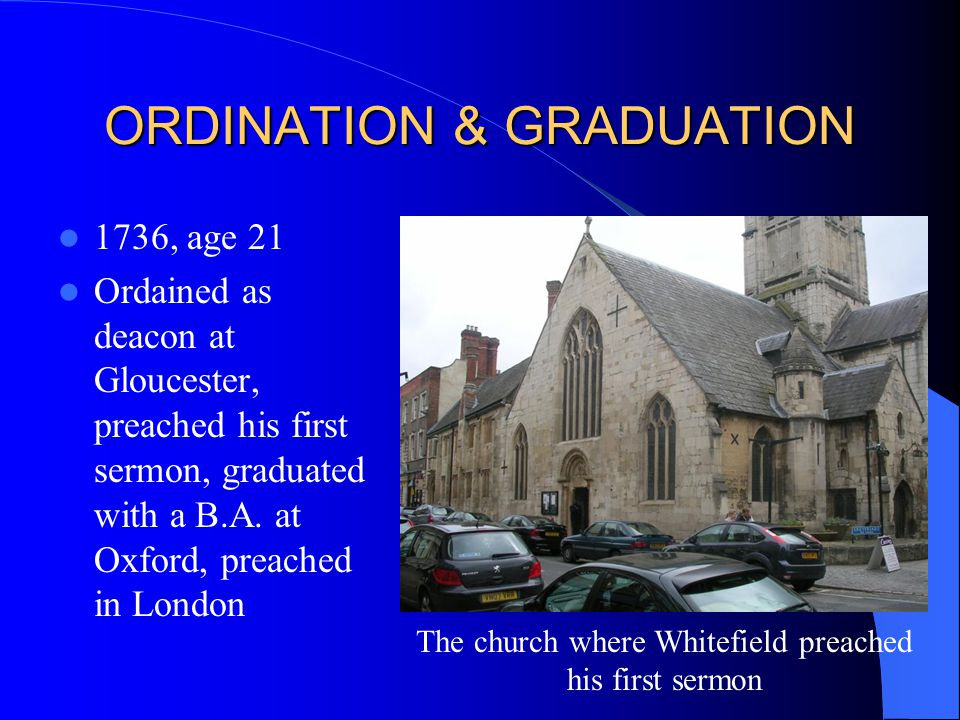 ORDINATION & GRADUATION 1736, age 21 Ordained as deacon at Gloucester, preached his first sermon, graduated with a B.A.