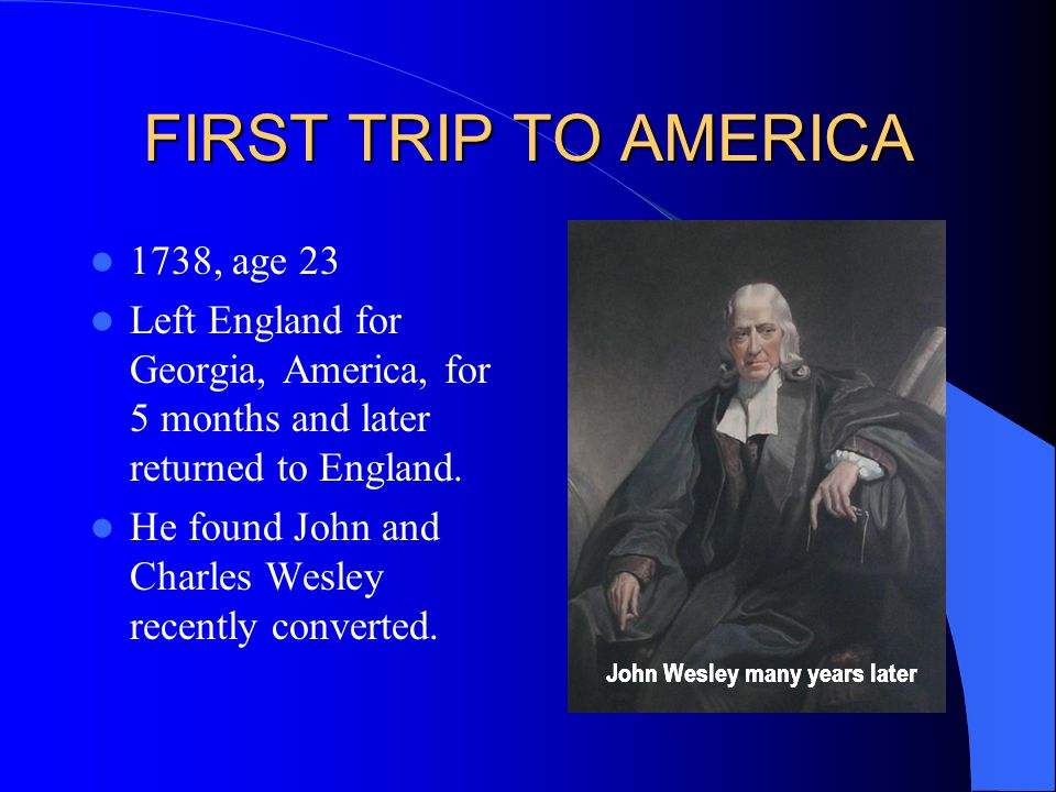 FIRST TRIP TO AMERICA 1738, age 23 Left England for Georgia, America, for 5 months and later returned to England.