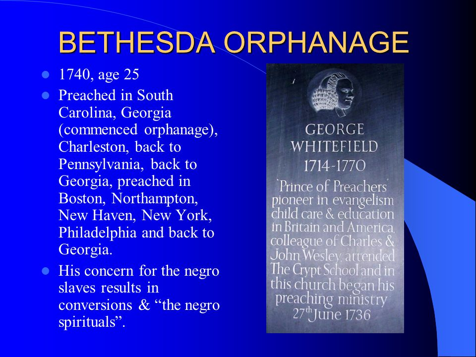BETHESDA ORPHANAGE 1740, age 25 Preached in South Carolina, Georgia (commenced orphanage), Charleston, back to Pennsylvania, back to Georgia, preached in Boston, Northampton, New Haven, New York, Philadelphia and back to Georgia.