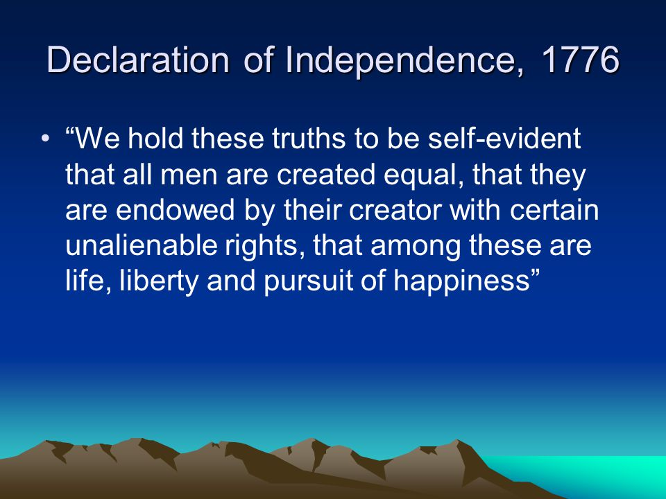 Declaration of Independence, 1776 We hold these truths to be self-evident that all men are created equal, that they are endowed by their creator with certain unalienable rights, that among these are life, liberty and pursuit of happiness