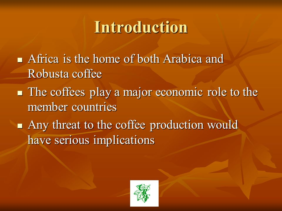 Introduction Africa is the home of both Arabica and Robusta coffee Africa is the home of both Arabica and Robusta coffee The coffees play a major economic role to the member countries The coffees play a major economic role to the member countries Any threat to the coffee production would have serious implications Any threat to the coffee production would have serious implications