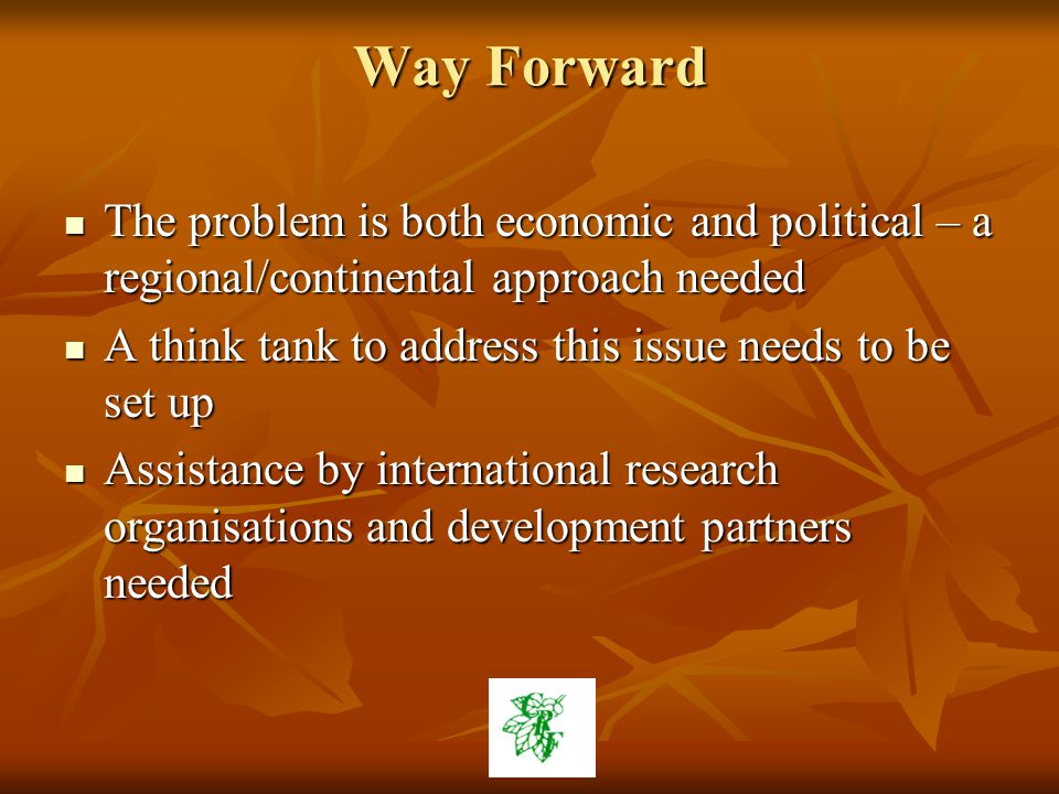 Way Forward The problem is both economic and political – a regional/continental approach needed The problem is both economic and political – a regional/continental approach needed A think tank to address this issue needs to be set up A think tank to address this issue needs to be set up Assistance by international research organisations and development partners needed Assistance by international research organisations and development partners needed