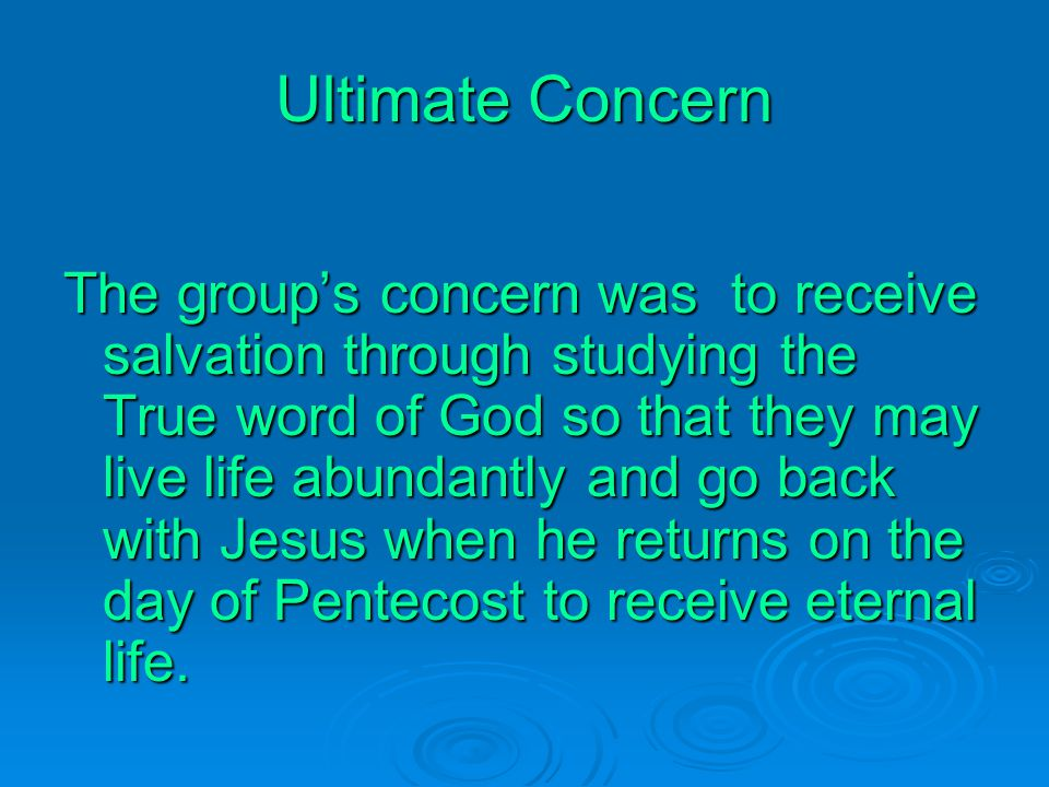 Ultimate Concern The group's concern was to receive salvation through studying the True word of God so that they may live life abundantly and go back