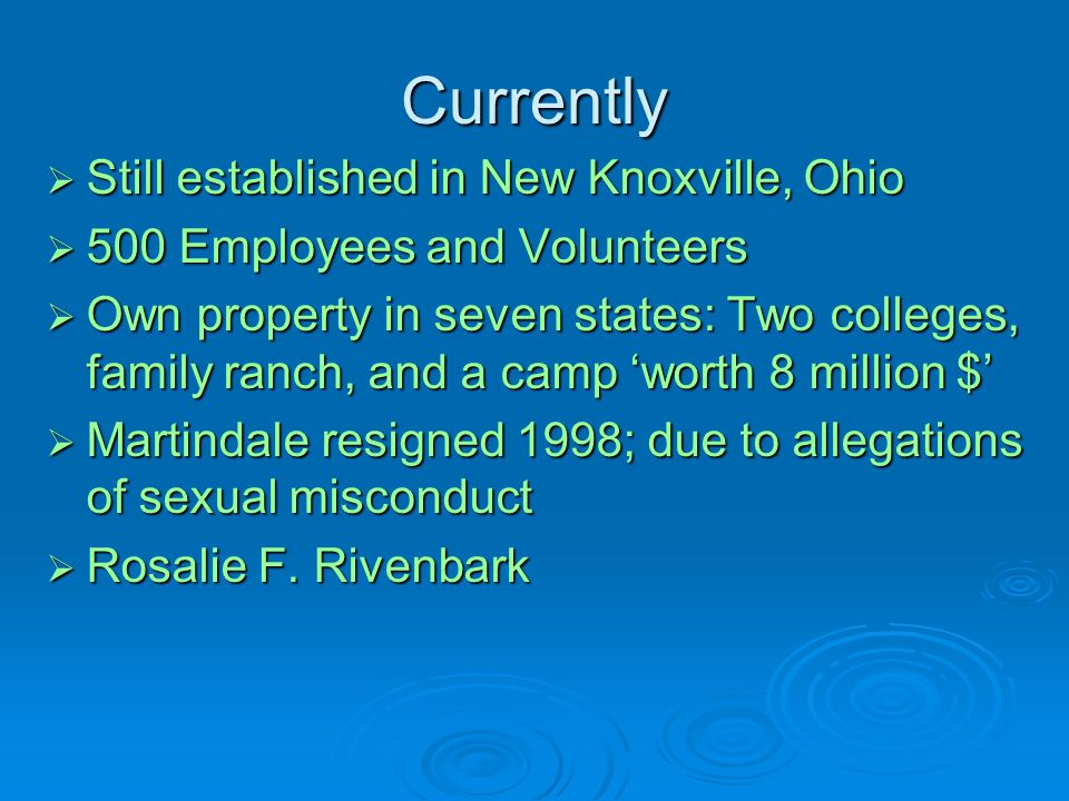 Currently  Still established in New Knoxville, Ohio  500 Employees and Volunteers  Own property in seven states: Two colleges, family ranch, and a