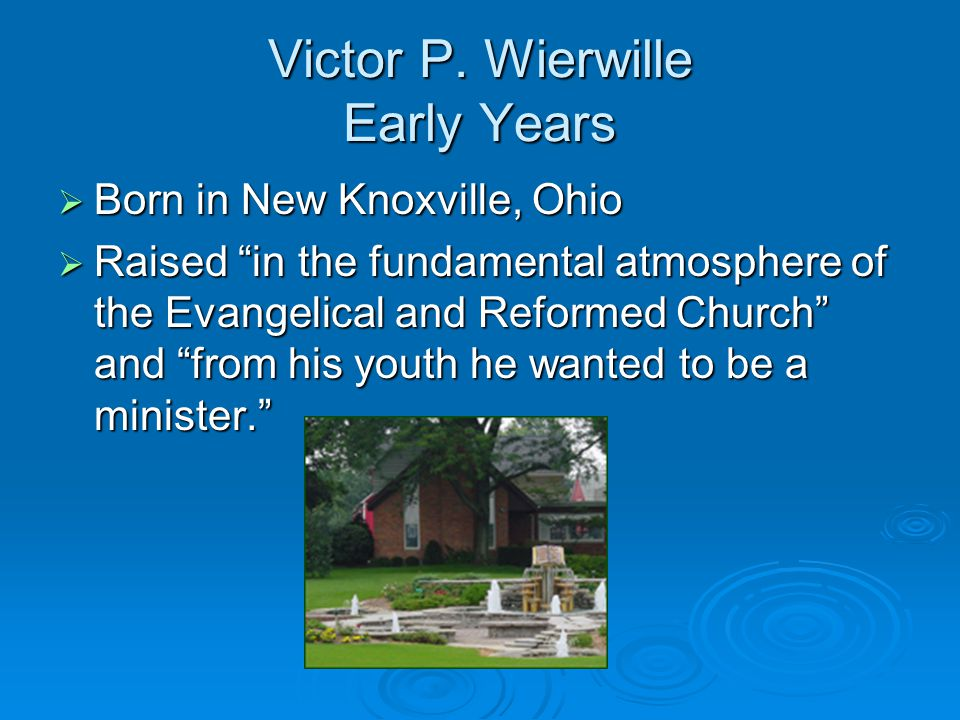 "Victor P. Wierwille Early Years  Born in New Knoxville, Ohio  Raised ""in the fundamental atmosphere of the Evangelical and Reformed Church"" and ""fro"