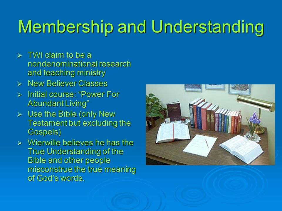 "Membership and Understanding  TWI claim to be a nondenominational research and teaching ministry  New Believer Classes  Initial course: ""Power For"