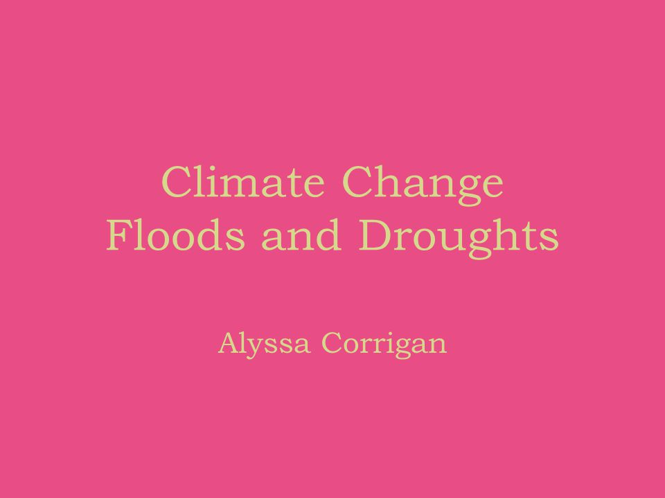 Climate Change Floods and Droughts Alyssa Corrigan