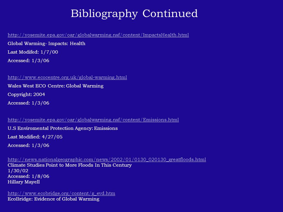 Bibliography Continued http://yosemite.epa.gov/oar/globalwarming.nsf/content/ImpactsHealth.html Global Warming- Impacts: Health Last Modifed: 1/7/00 Accessed: 1/3/06 http://www.ecocentre.org.uk/global-warming.html Wales West ECO Centre: Global Warming Copyright: 2004 Accessed: 1/3/06 http://yosemite.epa.gov/oar/globalwarming.nsf/content/Emissions.html U.S Enviromental Protection Agency: Emissions Last Modified: 4/27/05 Accessed: 1/3/06 http://news.nationalgeographic.com/news/2002/01/0130_020130_greatfloods.html Climate Studies Point to More Floods In This Century 1/30/02 Accessed: 1/8/06 Hillary Mayell http://www.ecobridge.org/content/g_evd.htm EcoBridge: Evidence of Global Warming