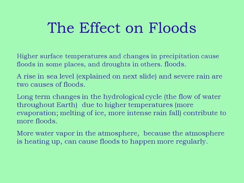 The Effect on Floods Higher surface temperatures and changes in precipitation cause floods in some places, and droughts in others. floods. A rise in s
