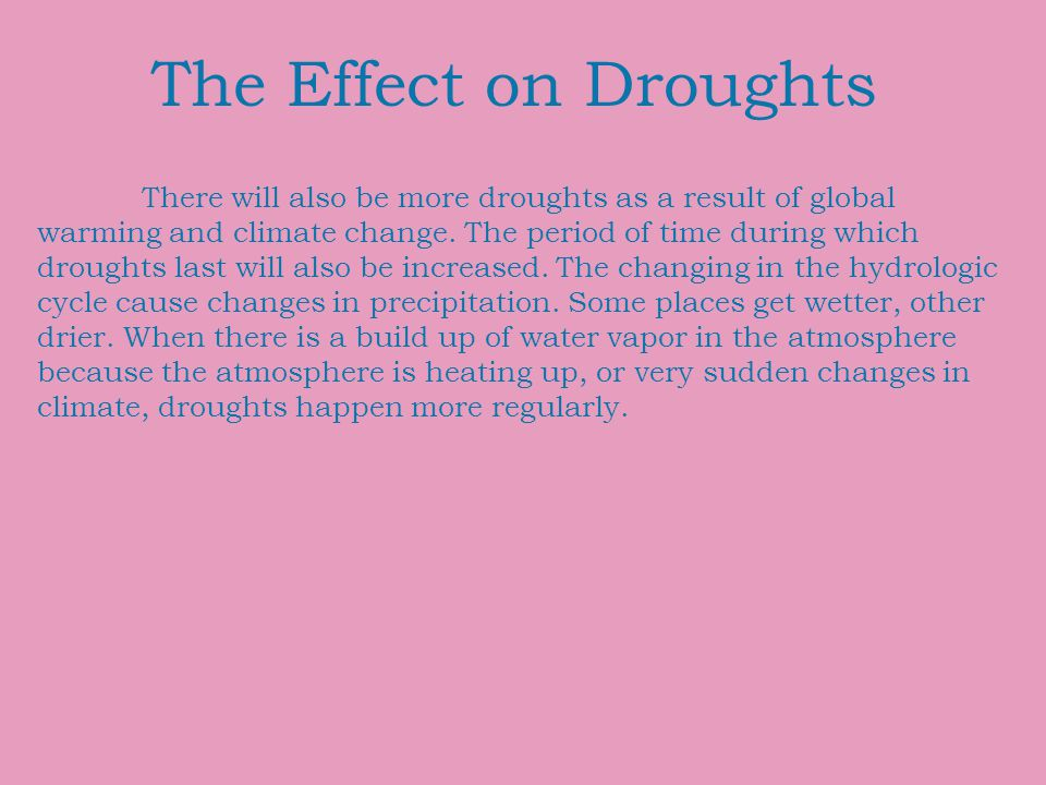 The Effect on Droughts There will also be more droughts as a result of global warming and climate change. The period of time during which droughts las