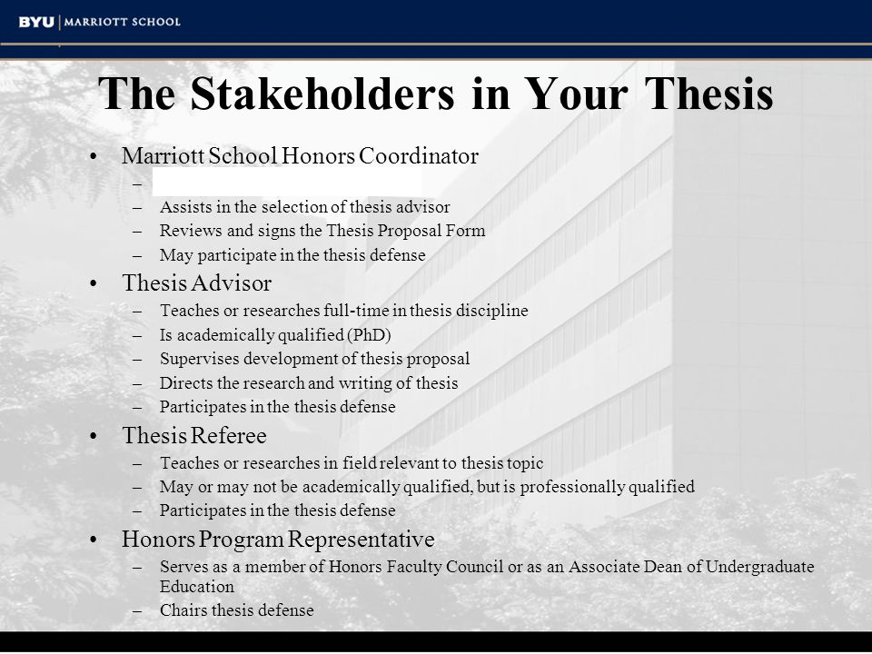 The Stakeholders in Your Thesis Marriott School Honors Coordinator –Helps you explore various topics –Assists in the selection of thesis advisor –Reviews and signs the Thesis Proposal Form –May participate in the thesis defense Thesis Advisor –Teaches or researches full-time in thesis discipline –Is academically qualified (PhD) –Supervises development of thesis proposal –Directs the research and writing of thesis –Participates in the thesis defense Thesis Referee –Teaches or researches in field relevant to thesis topic –May or may not be academically qualified, but is professionally qualified –Participates in the thesis defense Honors Program Representative –Serves as a member of Honors Faculty Council or as an Associate Dean of Undergraduate Education –Chairs thesis defense